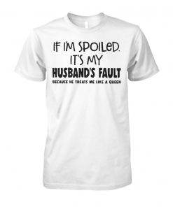 If I'm spoiled it's my husband's fault because he treats me like a queen unisex cotton tee