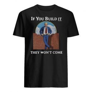 If you build it the won't come donald trump wall men's shirt