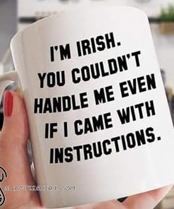 I'm irish you couldn't handle me even it I came with instructions mug