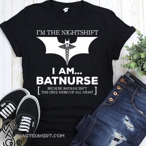 I'm the nightshift I am batnurse because batman isn't the only hero up all night shirt