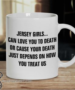 Jersey girls can love you to death or cause your death just depends on how you treat us mug
