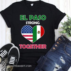 Mexican american flag el paso strong together shirt