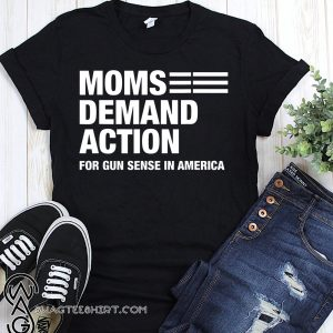 Moms demand action for gun sense in america shirt