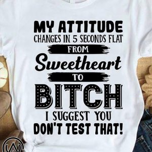 My attitude changes in 5 seconds flat from sweetheart shirt