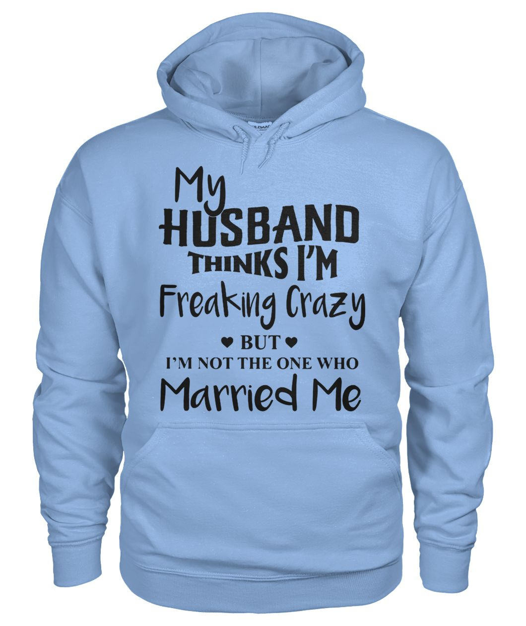 My husband thinks I'm freaking crazy but I'm not the one who married me gildan hoodie