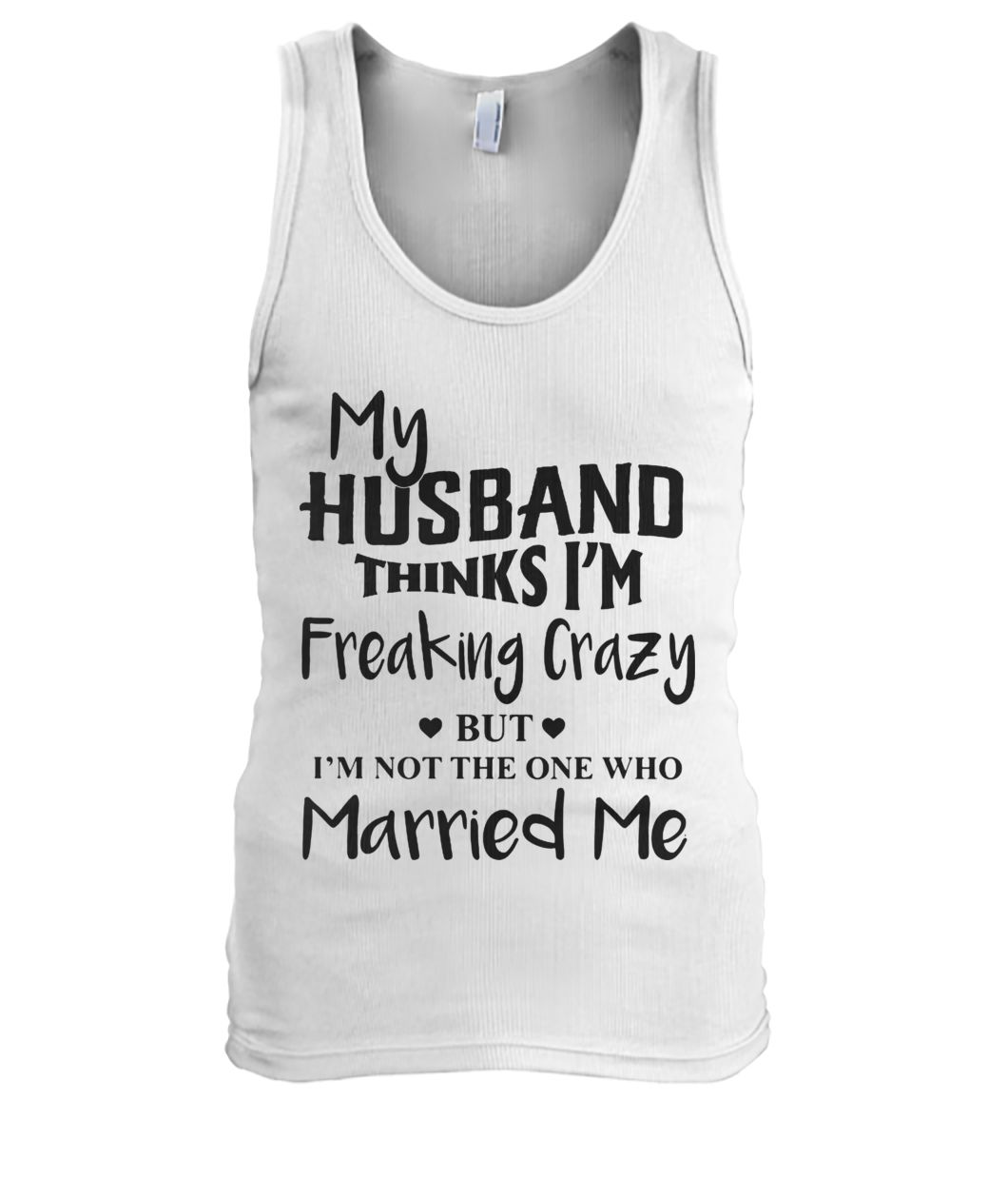My husband thinks I'm freaking crazy but I'm not the one who married me men's tank top