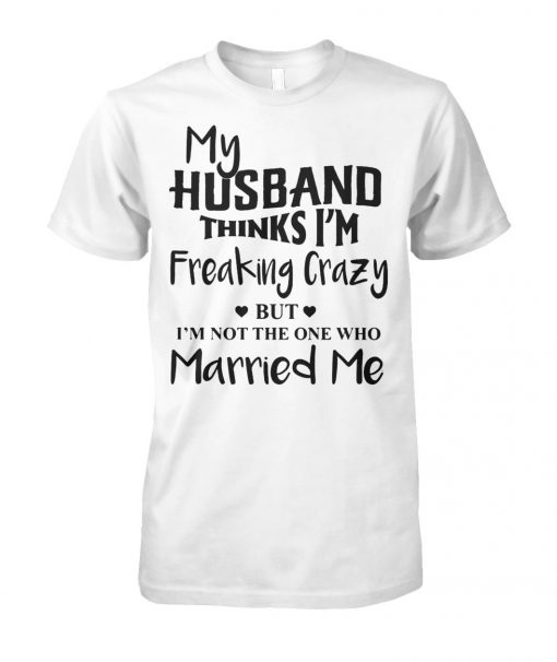 My husband thinks I'm freaking crazy but I'm not the one who married me unisex cotton tee