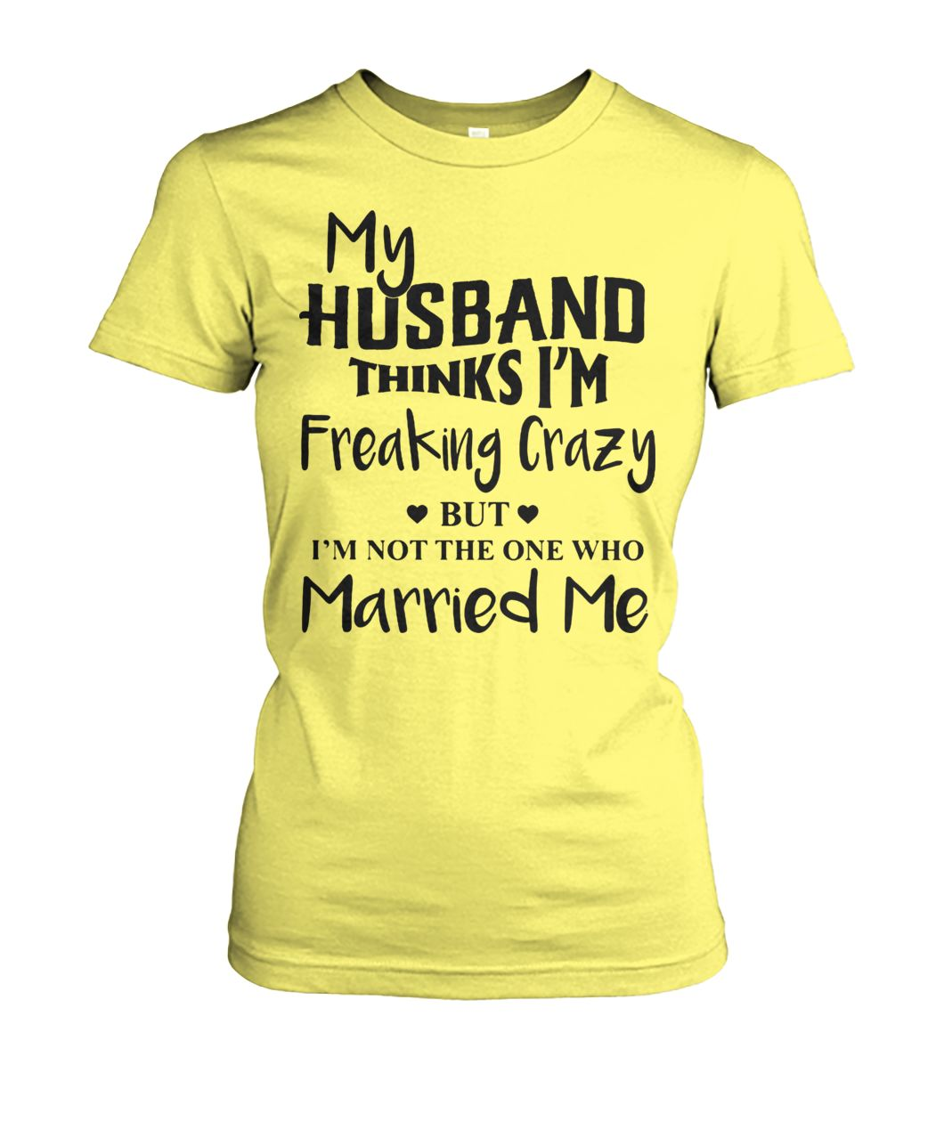 My husband thinks I'm freaking crazy but I'm not the one who married me women's crew tee