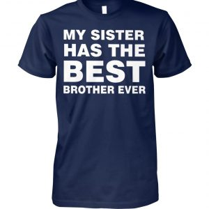 My sister has the best brother ever unisex cotton tee