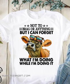 Not to brag or anything but I can forget what I'm doing while I'm doing it shirt