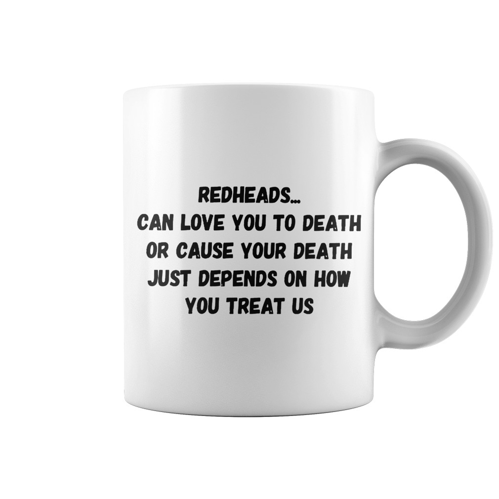 Original Redheads can love you to death or cause your death just depends on how you treat us mug