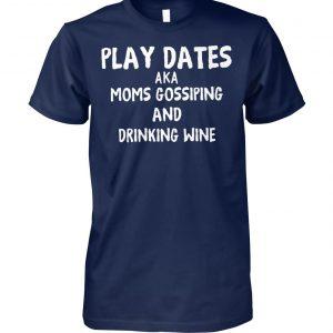 Play dates aka moms gossiping and drinking wine unisex cotton tee