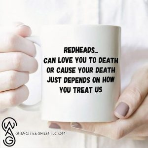 Redheads can love you to death or cause your death just depends on how you treat us mug