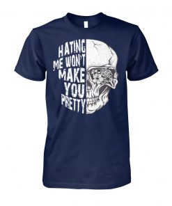 Skull hating me won't make you pretty unisex cotton tee