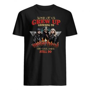Some of us grew up listening to motor head the cool ones still do men's shirt