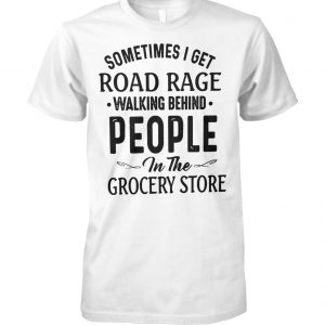 Sometimes I get road rage walking behind people in the grocery store unisex cotton tee