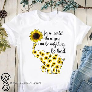 Sunflower elephant in a world where you can be anything be kind shirt