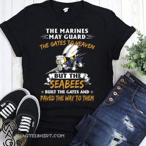 The marines may guard the gates to heaven but the seabees built the gates shirt