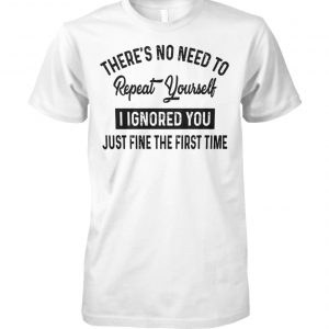 There's no need to repeat yourself I ignored you just fine the first time unisex cotton tee