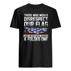 Those who would disrespect our flag have never been handed a folded one american flag men's shirt