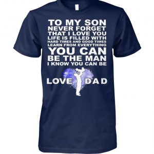 To my son never forget I love you love dad unisex cotton tee
