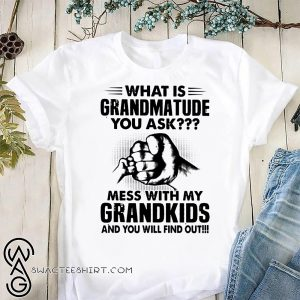 What is grandmatude you ask mess with my grandkids and you will find out shirt