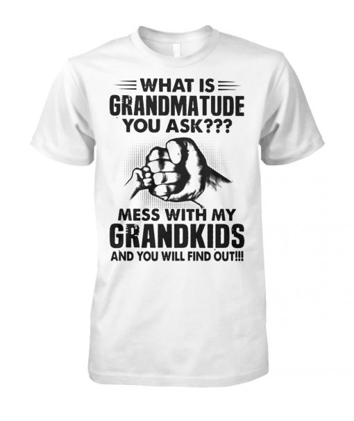 What is grandmatude you ask mess with my grandkids and you will find out unisex cotton tee