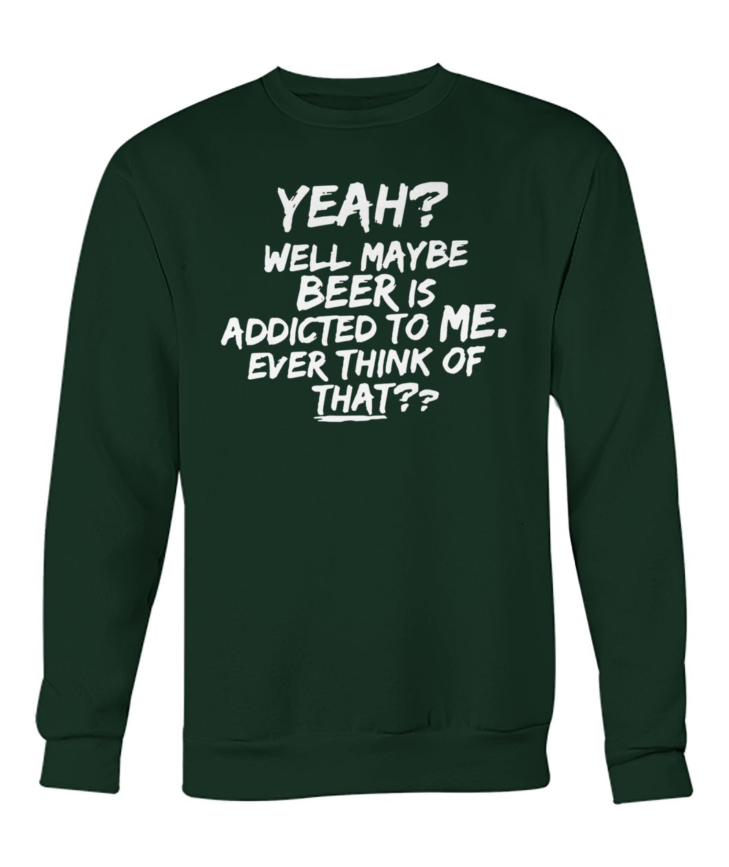 Yeah well maybe beer is addicted to me ever think of that crew neck sweatshirt