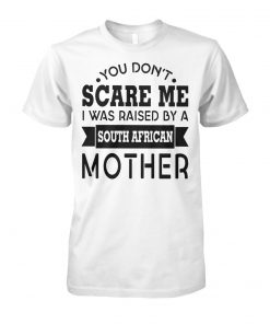 You don't scare me I was raised by a south african mother unisex cotton tee