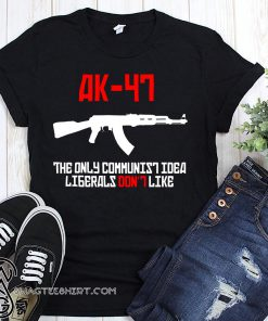 AK 47 the only communist idea liberals don't like shirt