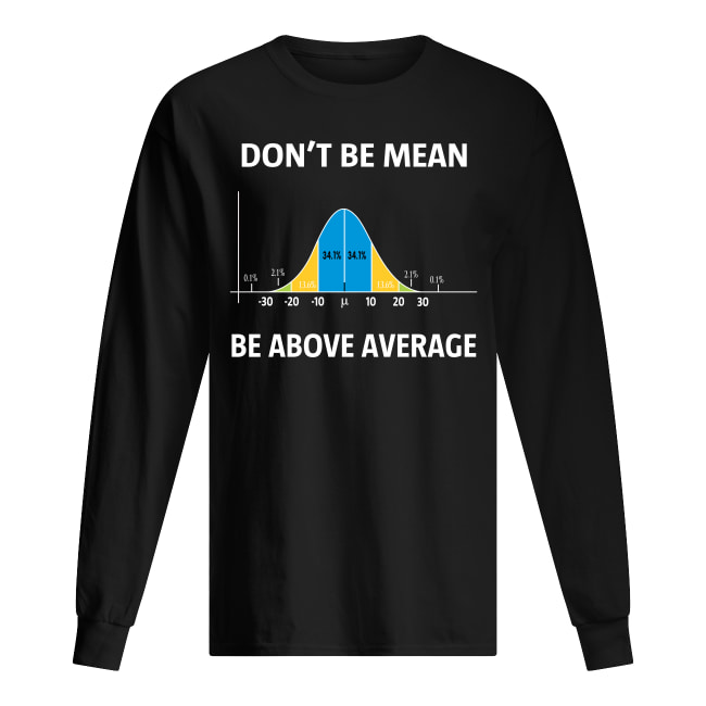 Bell curve statistics don't be mean be above average long sleeved