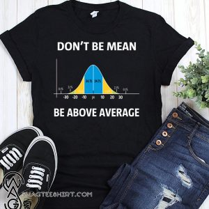 Bell curve statistics don't be mean be above average shirt