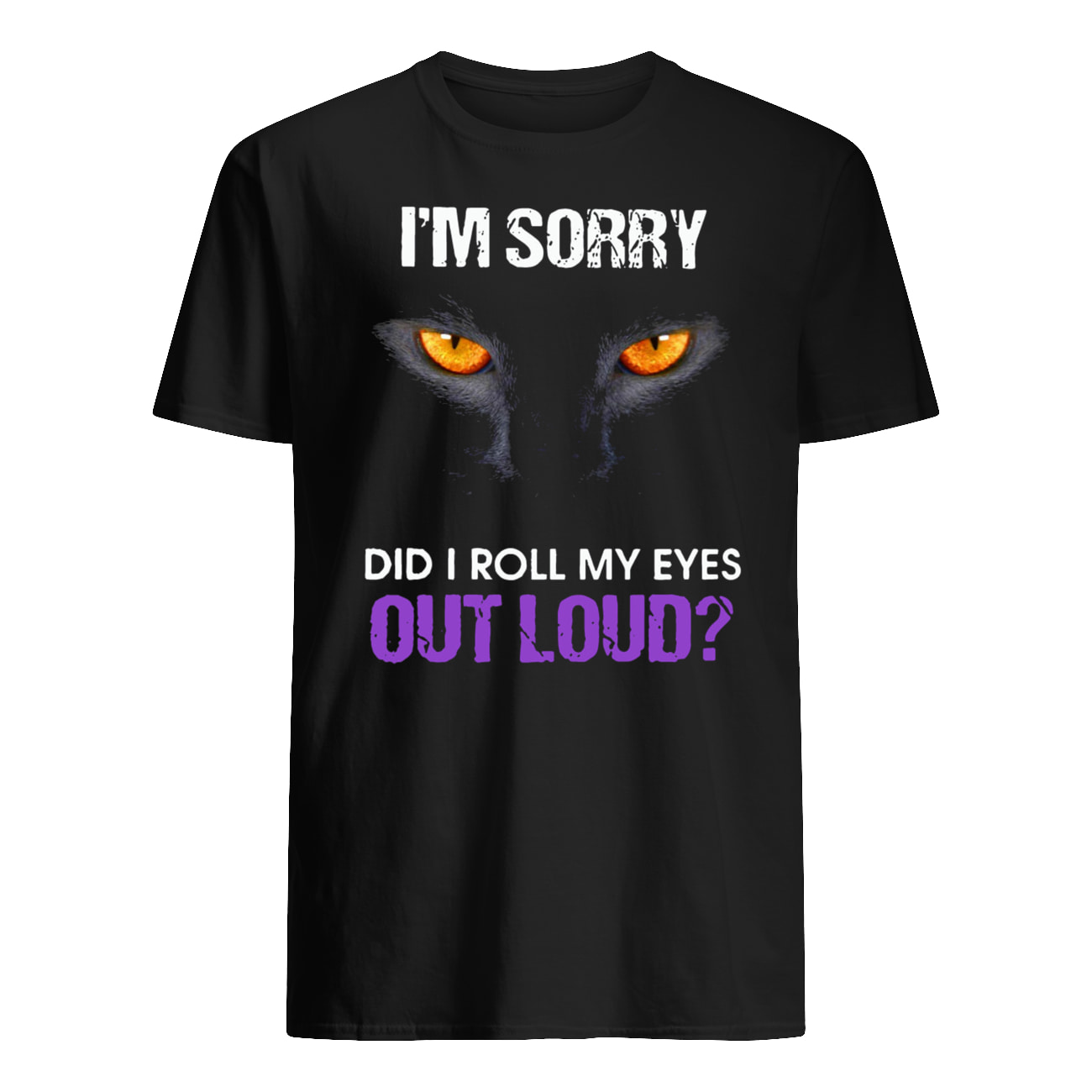 Black cat I'm sorry did I roll my eyes out loud mens shirt