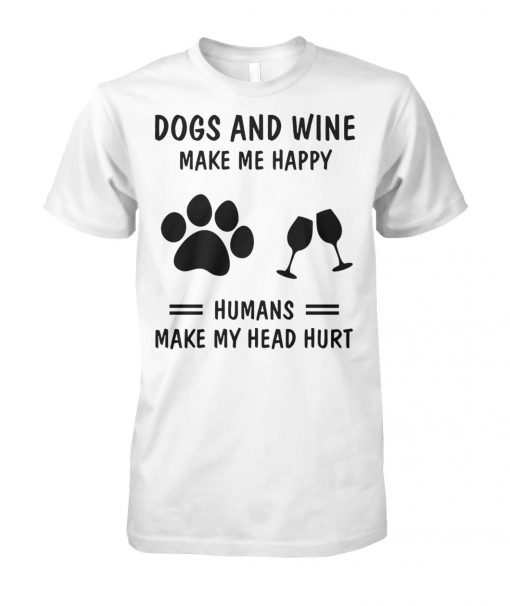 Dogs and wine make me happy humans make my head hurt unisex cotton tee