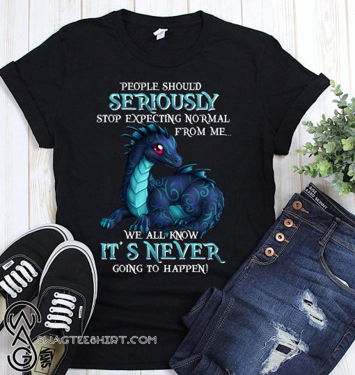 Dragon people should seriously stop expecting normal from me we all know it's never shirt