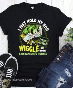 Fishing I just hold my rod steady myself wiggle my worm and bam she's hooked shirt