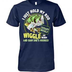 Fishing I just hold my rod steady myself wiggle my worm and bam she's hooked unisex cotton tee