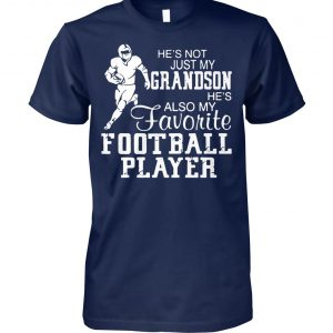 He's not just my grandson he's also my favorite football player unisex cotton tee