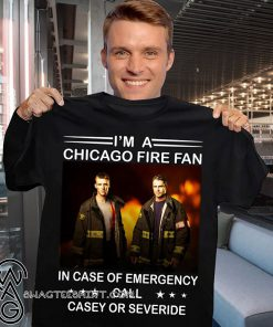 I'm a chicago fire fan in case of emergency call casey or severide shirt