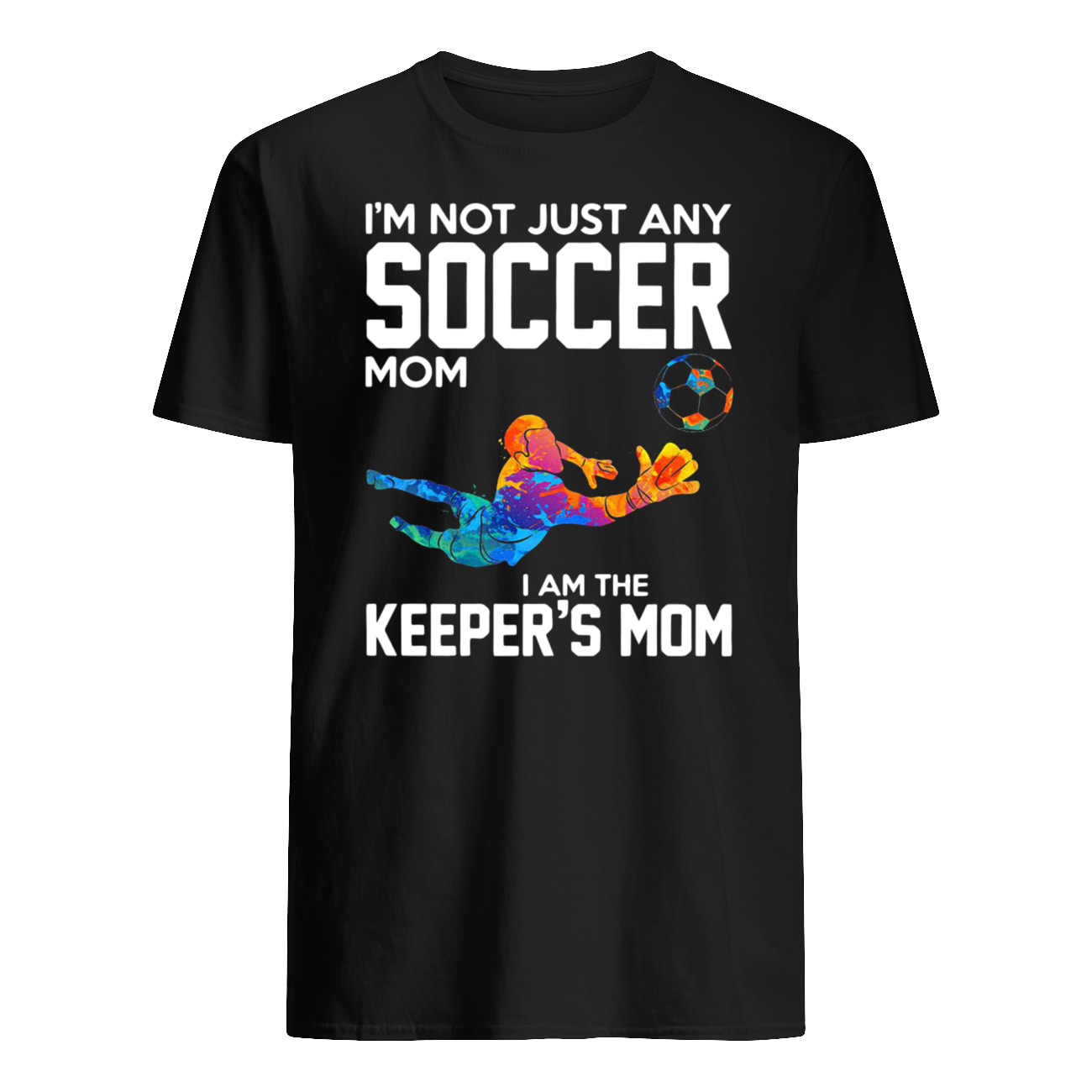 I'm not just any soccer mom I am the keeper's mom mens shirt