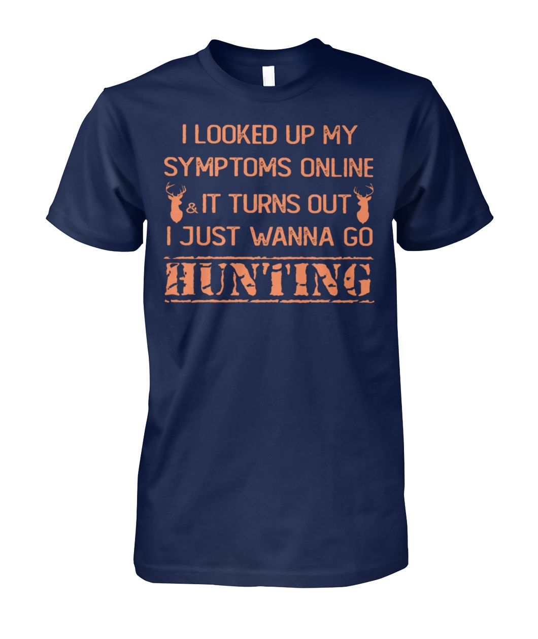 I looked up my symptoms online it turns out I just wanna go hunting deer unisex cotton tee