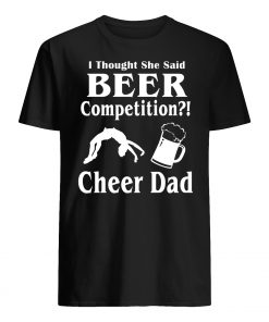I thought she said beer competition cheer dad mens shirt