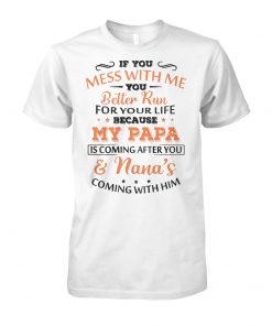 If you mess with me you better run for your life because my papa is coming after you and nana's coming with him unisex cotton tee