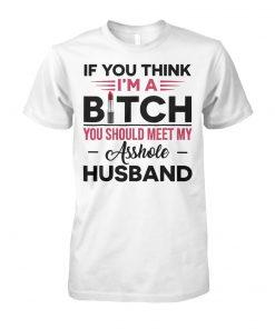 If you think I'm a bitch you should meet my asshole husband unisex cotton tee