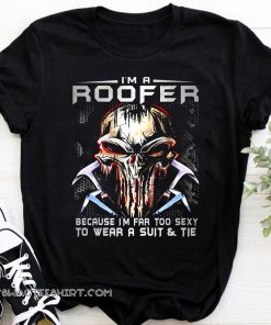 I'm a roofer because I'm far too sexy to wear a suit and tie skull version shirt