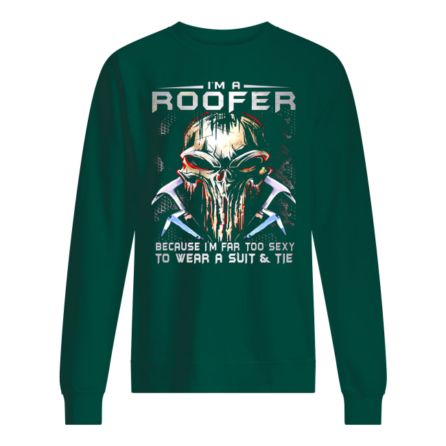 I'm a roofer because I'm far too sexy to wear a suit and tie skull version sweatshirt