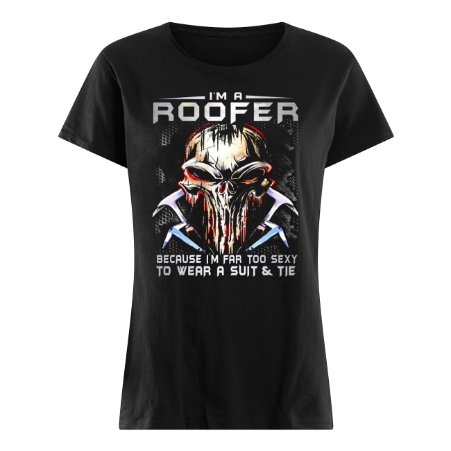 I'm a roofer because I'm far too sexy to wear a suit and tie skull version women's shirt