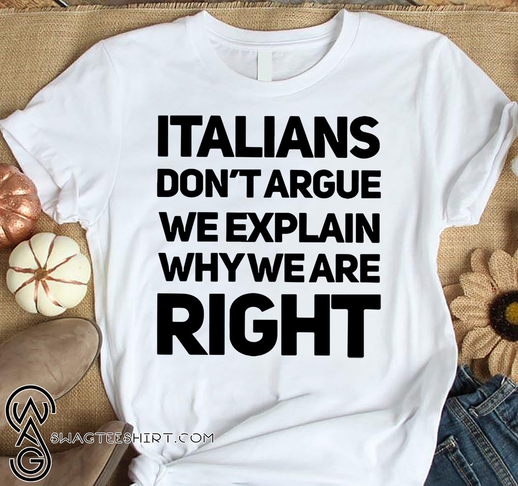 Italians don't argue we explain why we are right shirt