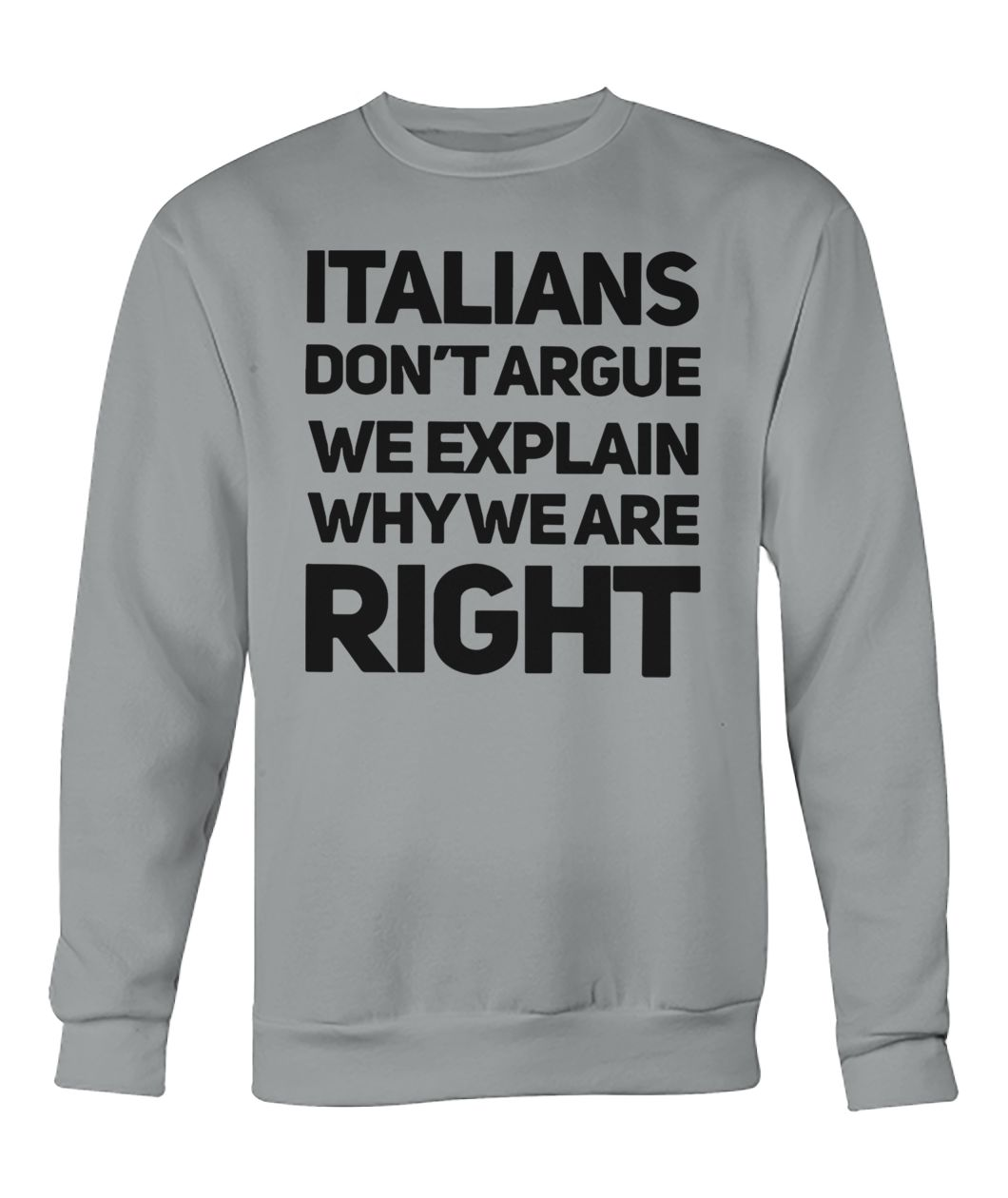 Italians don't argue we explain why we are right sweatshirt
