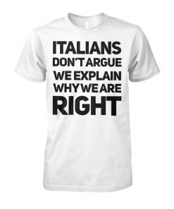 Italians don't argue we explain why we are right unisex cotton tee